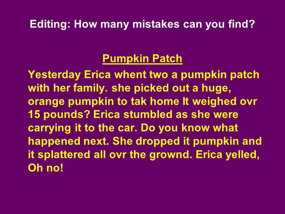 Editing: How many mistakes can you find? Pumpkin Patch Yesterday Erica whent two a pumpkin patch with her family. she picked out a huge, orange pumpki