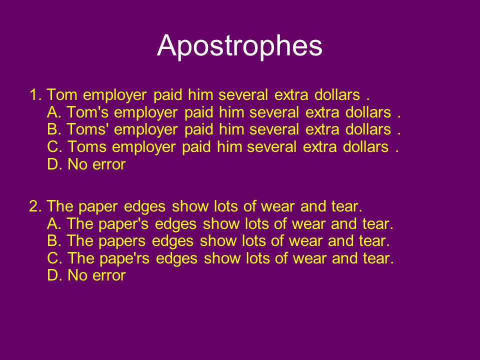 Apostrophes 1. Tom employer paid him several extra dollars. A. Tom's employer paid him several extra dollars. B. Toms' employer paid him several extra