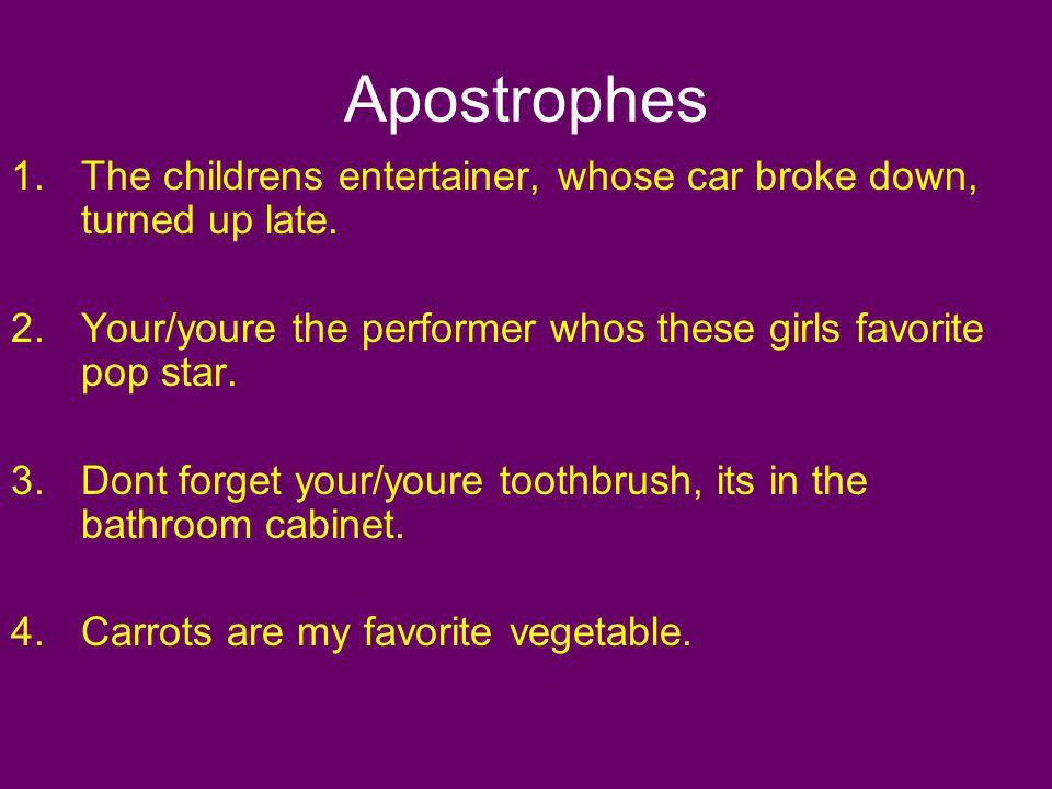 Apostrophes 1.The childrens entertainer, whose car broke down, turned up late. 2.Your/youre the performer whos these girls favorite pop star. 3.Dont f