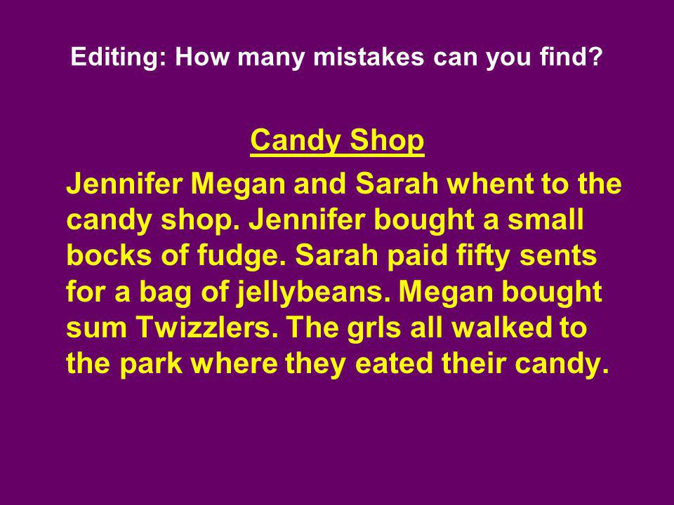 Editing: How many mistakes can you find? Candy Shop Jennifer Megan and Sarah whent to the candy shop. Jennifer bought a small bocks of fudge. Sarah pa