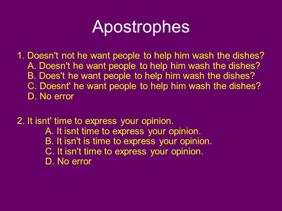 Apostrophes 1. Doesn't not he want people to help him wash the dishes? A. Doesn't he want people to help him wash the dishes? B. Does't he want people