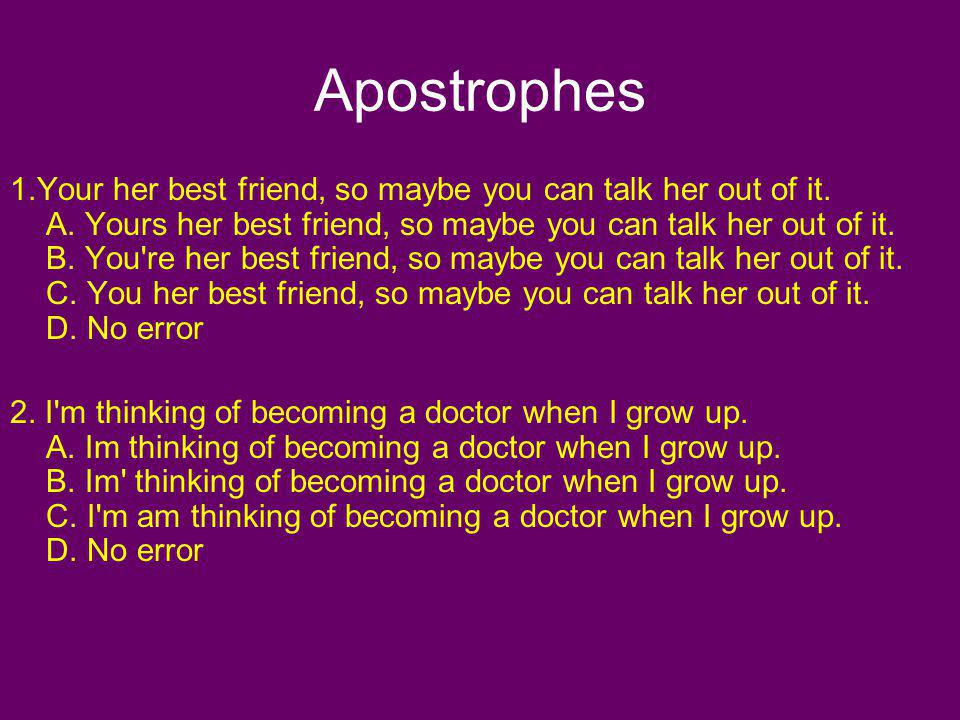 Apostrophes 1.Your her best friend, so maybe you can talk her out of it. A. Yours her best friend, so maybe you can talk her out of it. B. You're her