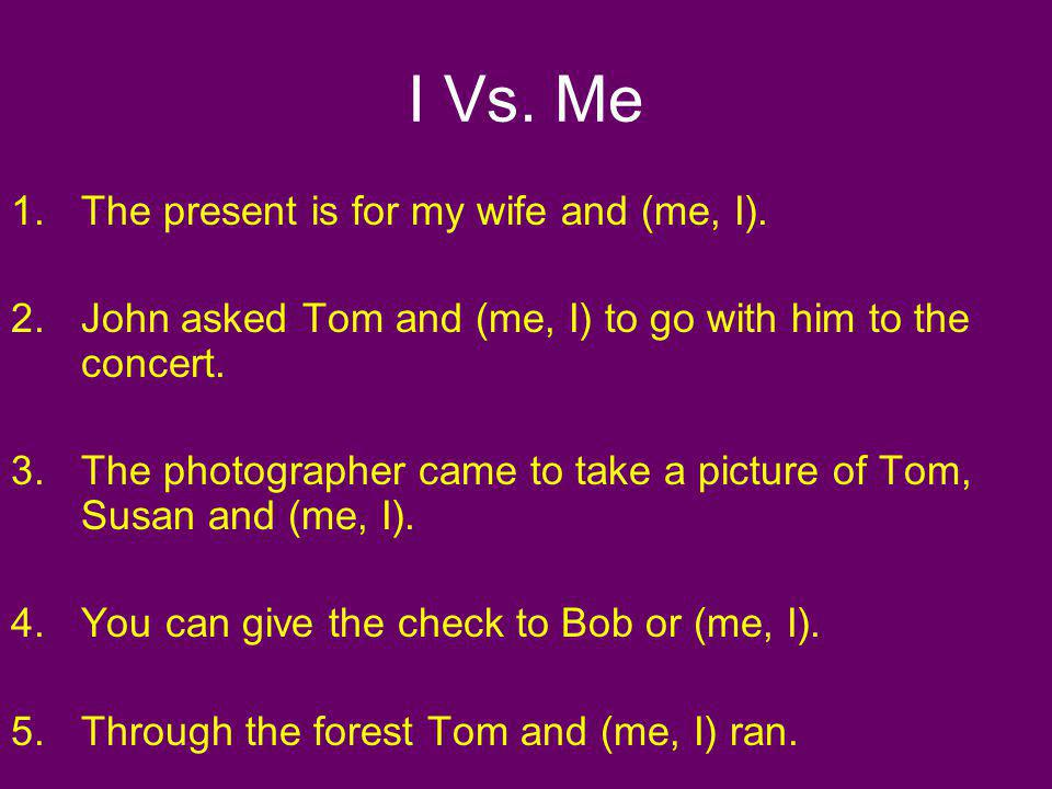 I Vs. Me 1.The present is for my wife and (me, I). 2.John asked Tom and (me, I) to go with him to the concert. 3.The photographer came to take a pictu