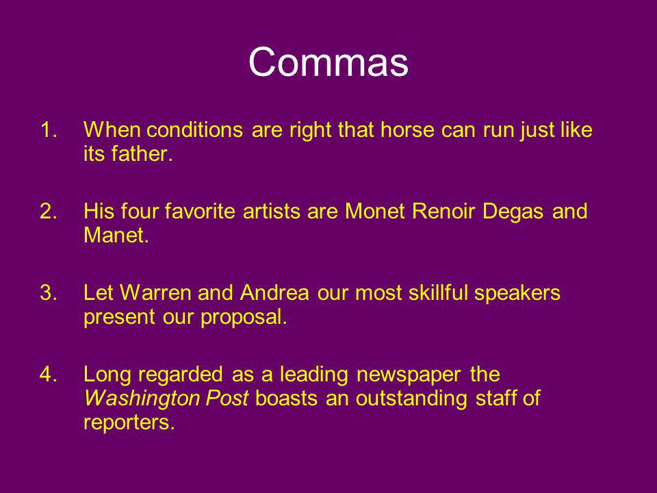 Commas 1.When conditions are right that horse can run just like its father. 2.His four favorite artists are Monet Renoir Degas and Manet. 3.Let Warren