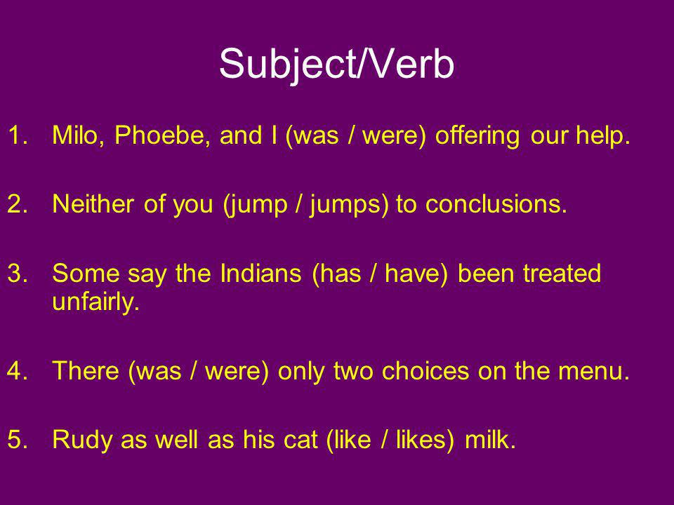 Subject/Verb 1.Milo, Phoebe, and I (was / were) offering our help. 2.Neither of you (jump / jumps) to conclusions. 3.Some say the Indians (has / have)