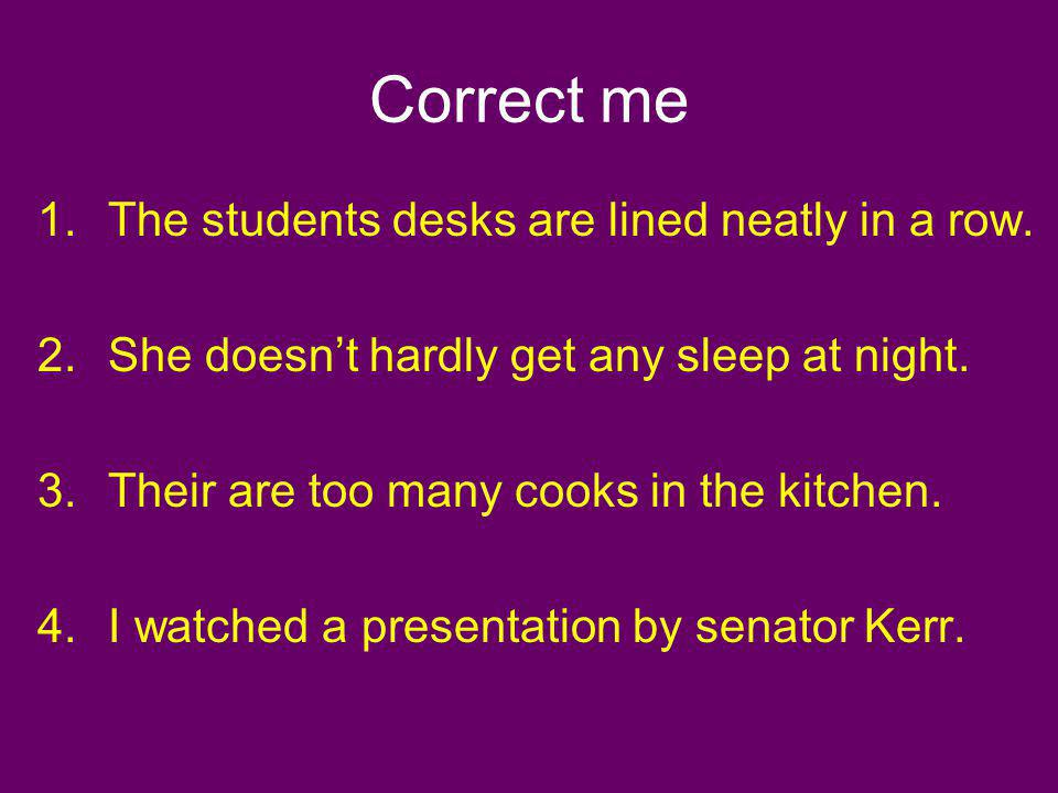 Correct me 1.The students desks are lined neatly in a row. 2.She doesnt hardly get any sleep at night. 3.Their are too many cooks in the kitchen. 4.I