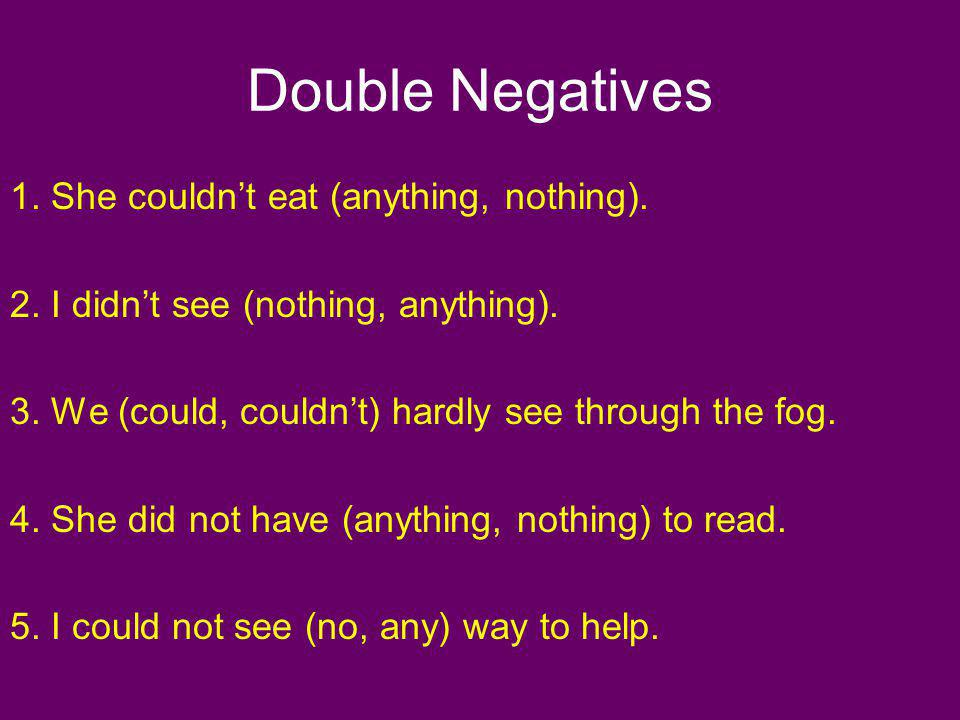 Double Negatives 1. She couldnt eat (anything, nothing). 2. I didnt see (nothing, anything). 3. We (could, couldnt) hardly see through the fog. 4. She