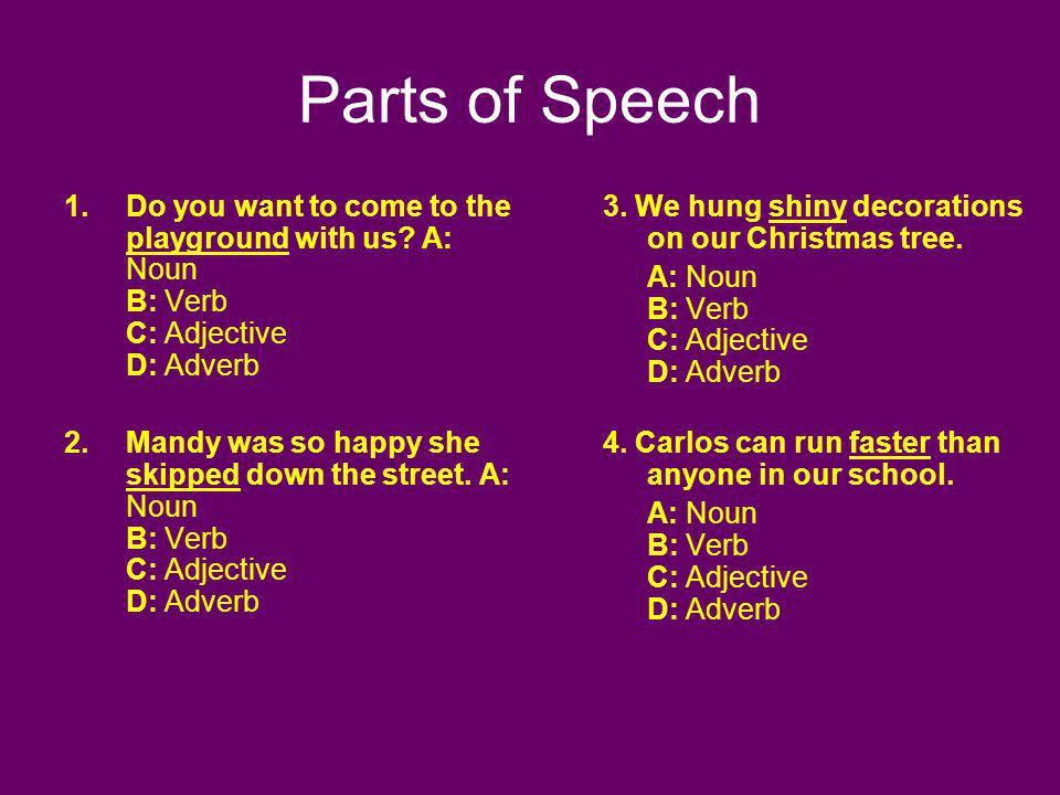 Parts of Speech 1.Do you want to come to the playground with us? A: Noun B: Verb C: Adjective D: Adverb 2.Mandy was so happy she skipped down the stre