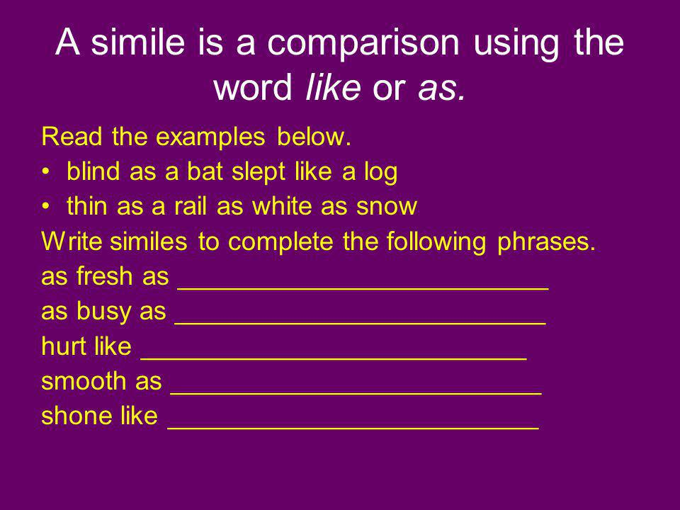 A simile is a comparison using the word like or as. Read the examples below. blind as a bat slept like a log thin as a rail as white as snow Write sim