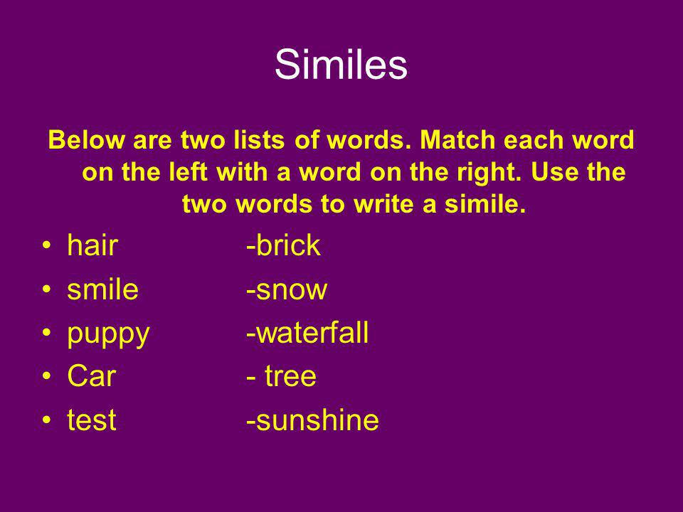 Similes Below are two lists of words. Match each word on the left with a word on the right. Use the two words to write a simile. hair -brick smile -sn