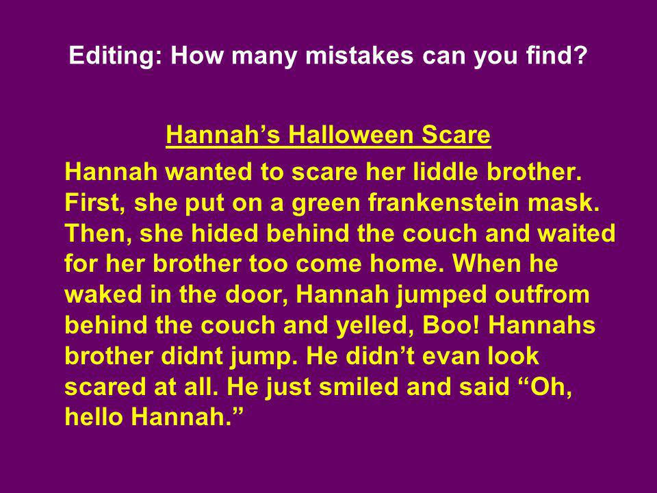 Editing: How many mistakes can you find? Hannahs Halloween Scare Hannah wanted to scare her liddle brother. First, she put on a green frankenstein mas