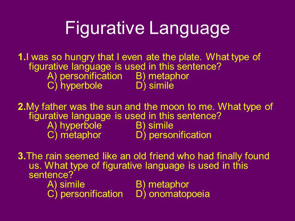 Figurative Language 1.I was so hungry that I even ate the plate. What type of figurative language is used in this sentence? A) personificationB) metap