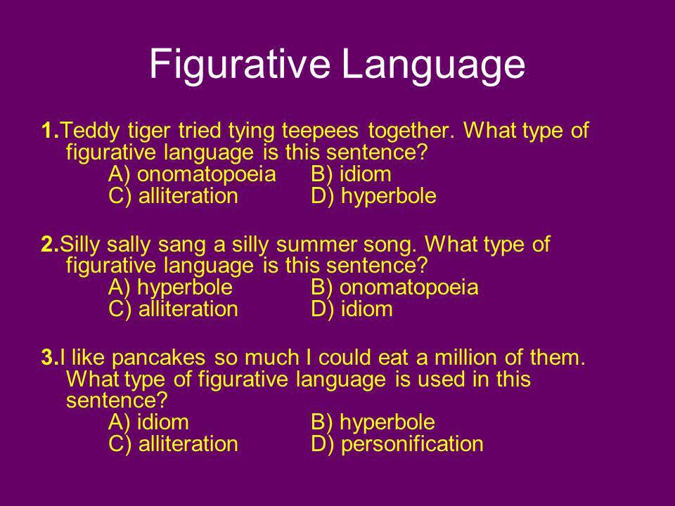 Figurative Language 1.Teddy tiger tried tying teepees together. What type of figurative language is this sentence? A) onomatopoeiaB) idiom C) allitera