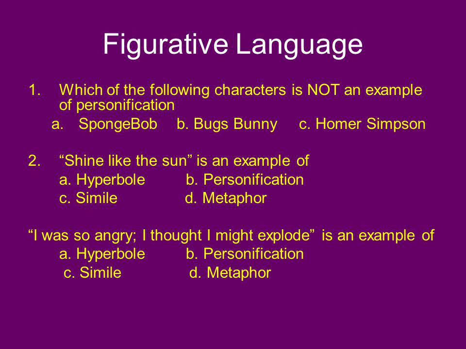 Figurative Language 1.Which of the following characters is NOT an example of personification a.SpongeBob b. Bugs Bunny c. Homer Simpson 2.Shine like t