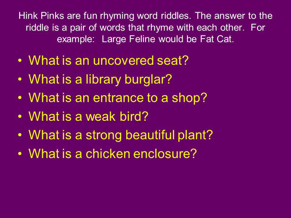 Hink Pinks are fun rhyming word riddles. The answer to the riddle is a pair of words that rhyme with each other. For example: Large Feline would be Fa
