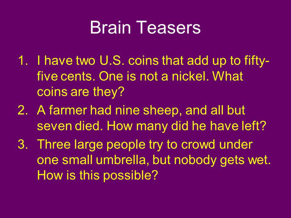 Brain Teasers 1.I have two U.S. coins that add up to fifty- five cents. One is not a nickel. What coins are they? 2.A farmer had nine sheep, and all b