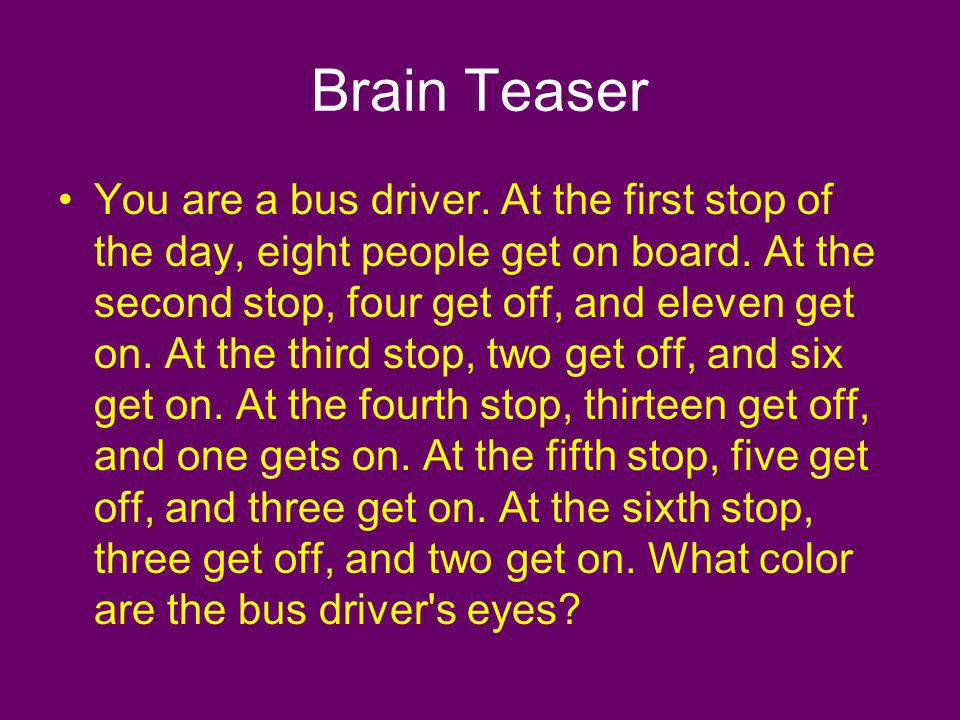 Brain Teaser You are a bus driver. At the first stop of the day, eight people get on board. At the second stop, four get off, and eleven get on. At th