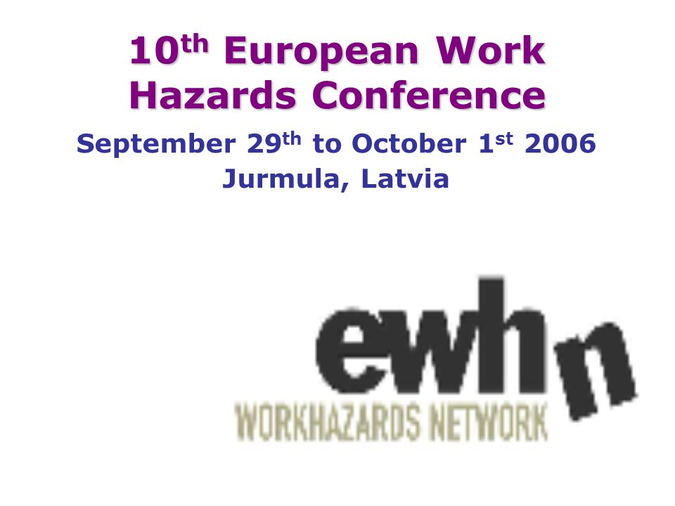 10 th European Work Hazards Conference September 29 th to October 1 st 2006 Jurmula, Latvia