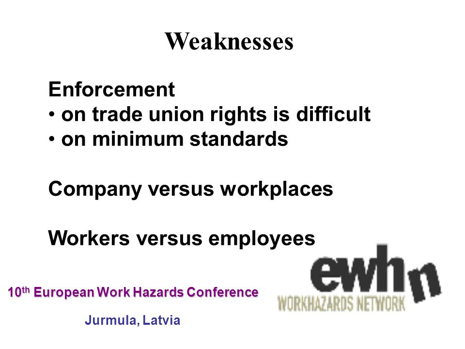 10 th European Work Hazards Conference 10 th European Work Hazards Conference Jurmula, Latvia Enforcement on trade union rights is difficult on minimum standards Company versus workplaces Workers versus employees Weaknesses
