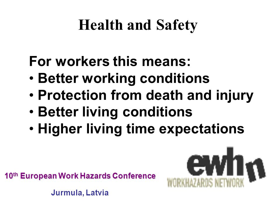 10 th European Work Hazards Conference 10 th European Work Hazards Conference Jurmula, Latvia For workers this means: Better working conditions Protection from death and injury Better living conditions Higher living time expectations Health and Safety