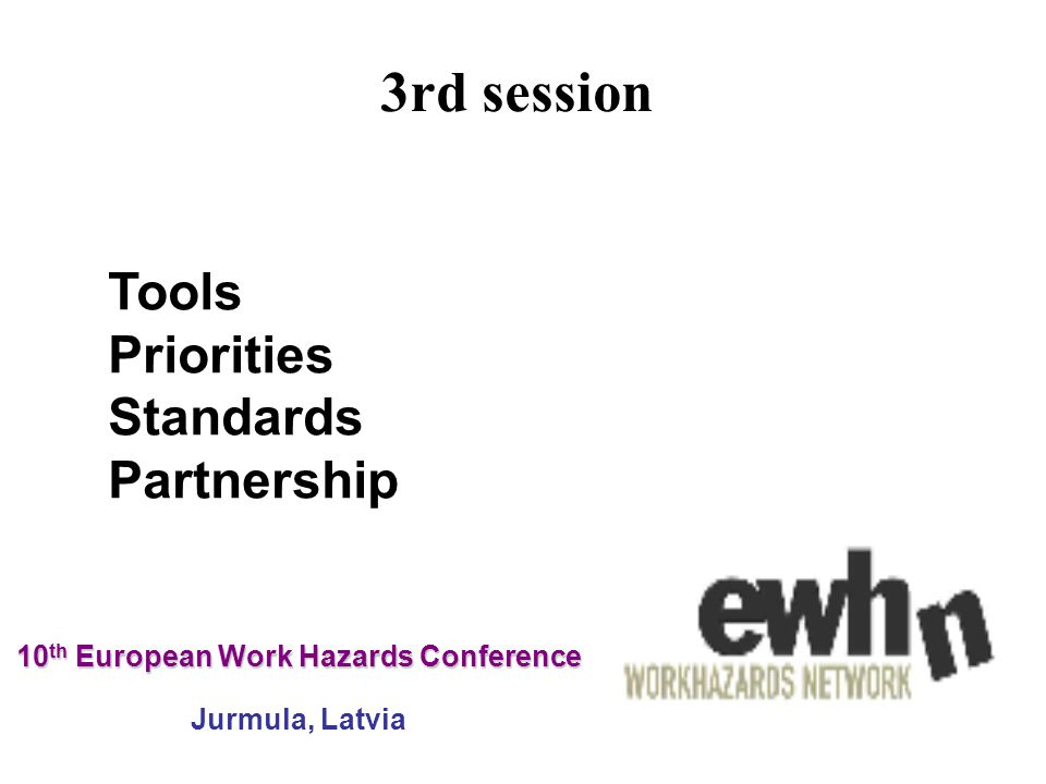 10 th European Work Hazards Conference 10 th European Work Hazards Conference Jurmula, Latvia Tools Priorities Standards Partnership 3rd session