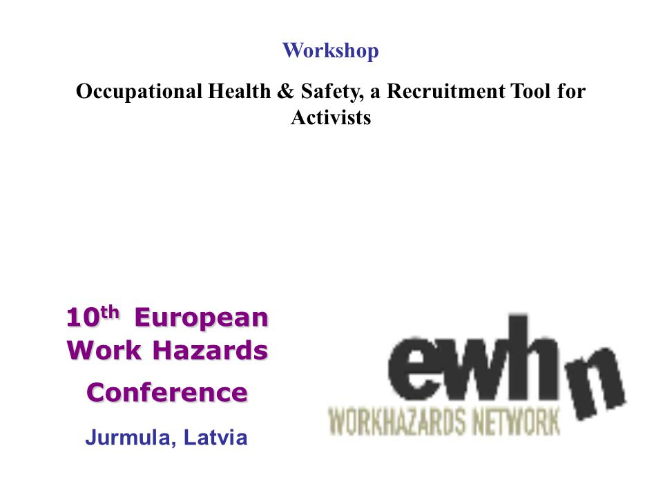 10 th European Work Hazards Conference 10 th European Work Hazards Conference Jurmula, Latvia Workshop Occupational Health & Safety, a Recruitment Tool for Activists