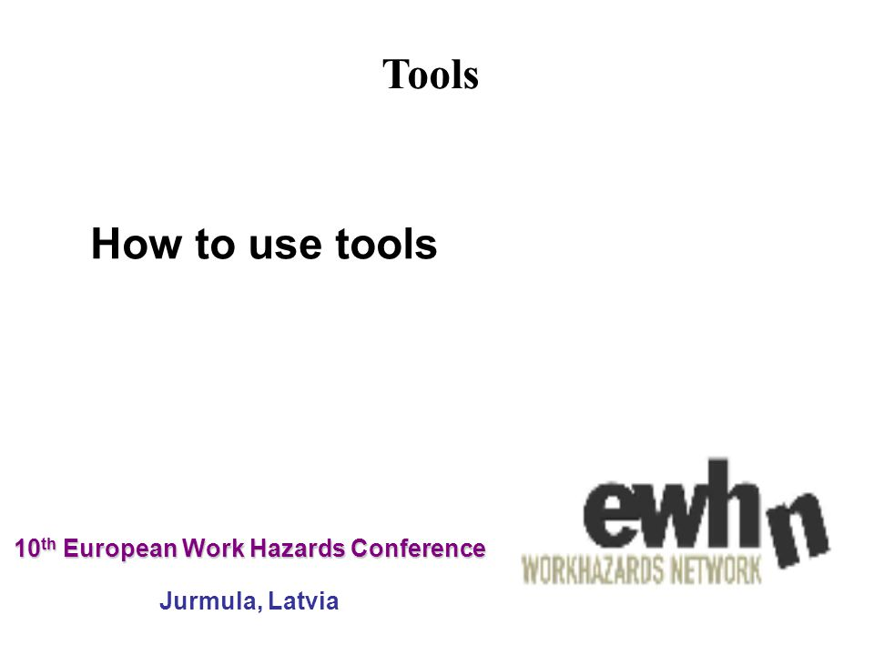 10 th European Work Hazards Conference 10 th European Work Hazards Conference Jurmula, Latvia How to use tools Tools