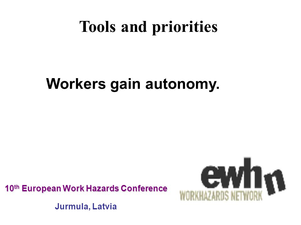10 th European Work Hazards Conference 10 th European Work Hazards Conference Jurmula, Latvia Workers gain autonomy.