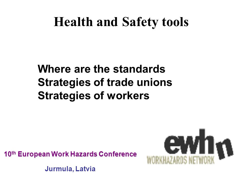 10 th European Work Hazards Conference 10 th European Work Hazards Conference Jurmula, Latvia Where are the standards Strategies of trade unions Strategies of workers Health and Safety tools
