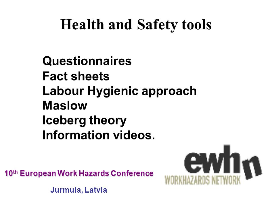10 th European Work Hazards Conference 10 th European Work Hazards Conference Jurmula, Latvia Questionnaires Fact sheets Labour Hygienic approach Maslow Iceberg theory Information videos.