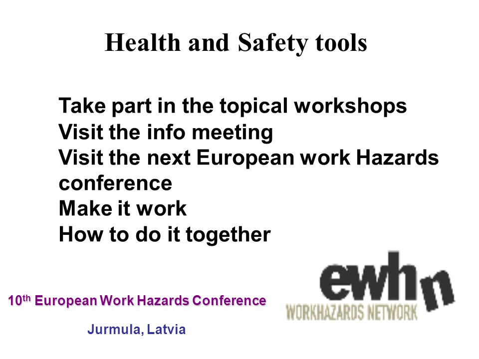 10 th European Work Hazards Conference 10 th European Work Hazards Conference Jurmula, Latvia Take part in the topical workshops Visit the info meeting Visit the next European work Hazards conference Make it work How to do it together Health and Safety tools