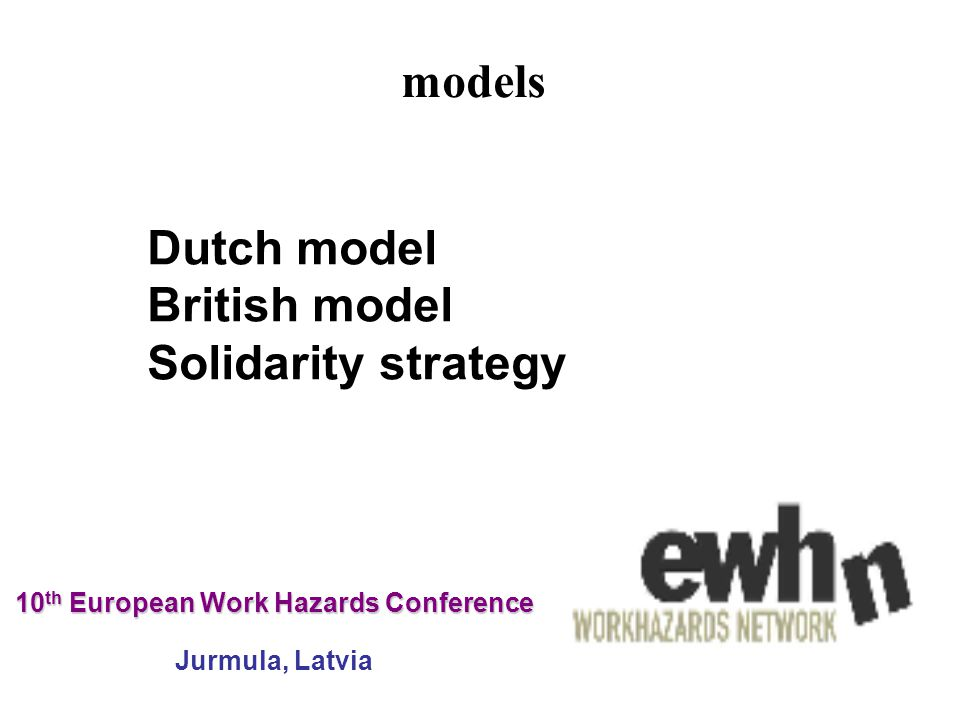 10 th European Work Hazards Conference 10 th European Work Hazards Conference Jurmula, Latvia Dutch model British model Solidarity strategy models