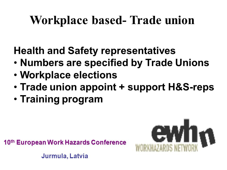 10 th European Work Hazards Conference 10 th European Work Hazards Conference Jurmula, Latvia Health and Safety representatives Numbers are specified by Trade Unions Workplace elections Trade union appoint + support H&S-reps Training program Workplace based- Trade union