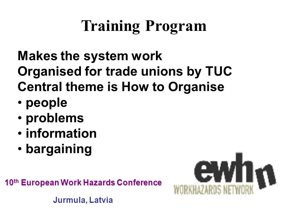 10 th European Work Hazards Conference 10 th European Work Hazards Conference Jurmula, Latvia Makes the system work Organised for trade unions by TUC Central theme is How to Organise people problems information bargaining Training Program