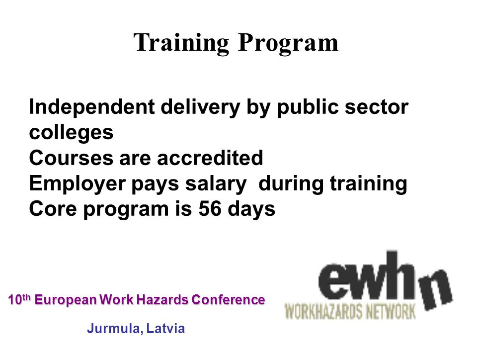 10 th European Work Hazards Conference 10 th European Work Hazards Conference Jurmula, Latvia Independent delivery by public sector colleges Courses are accredited Employer pays salary during training Core program is 56 days Training Program
