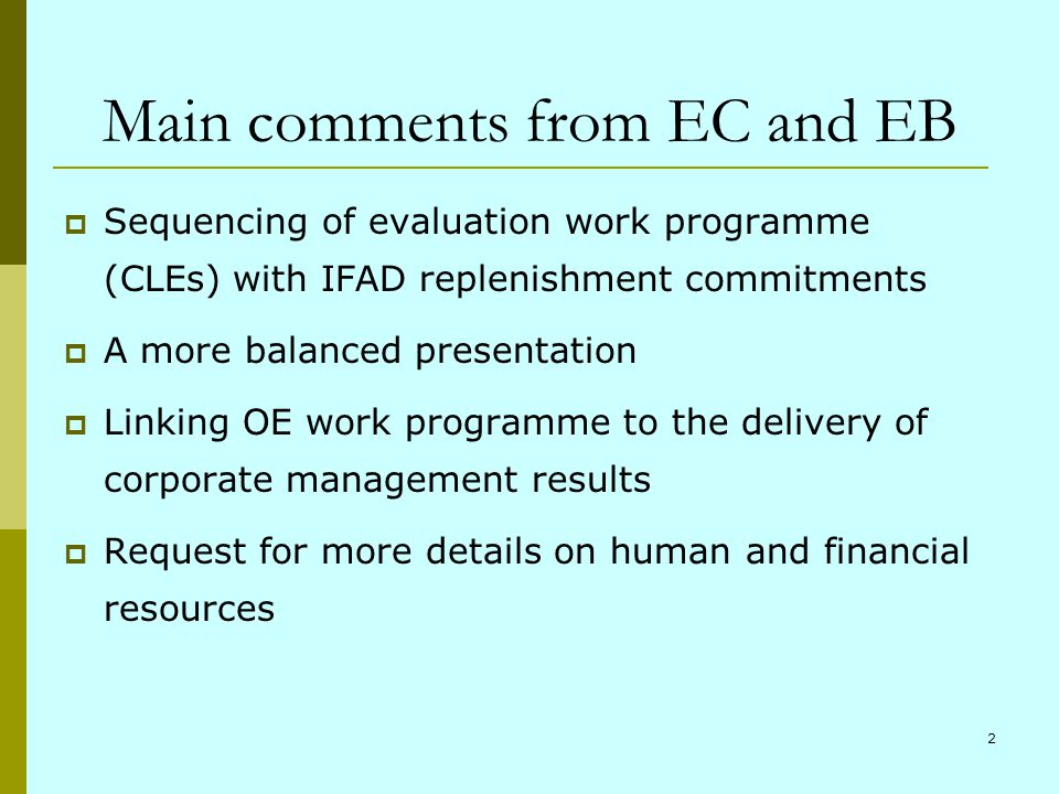2 Main comments from EC and EB Sequencing of evaluation work programme (CLEs) with IFAD replenishment commitments A more balanced presentation Linking