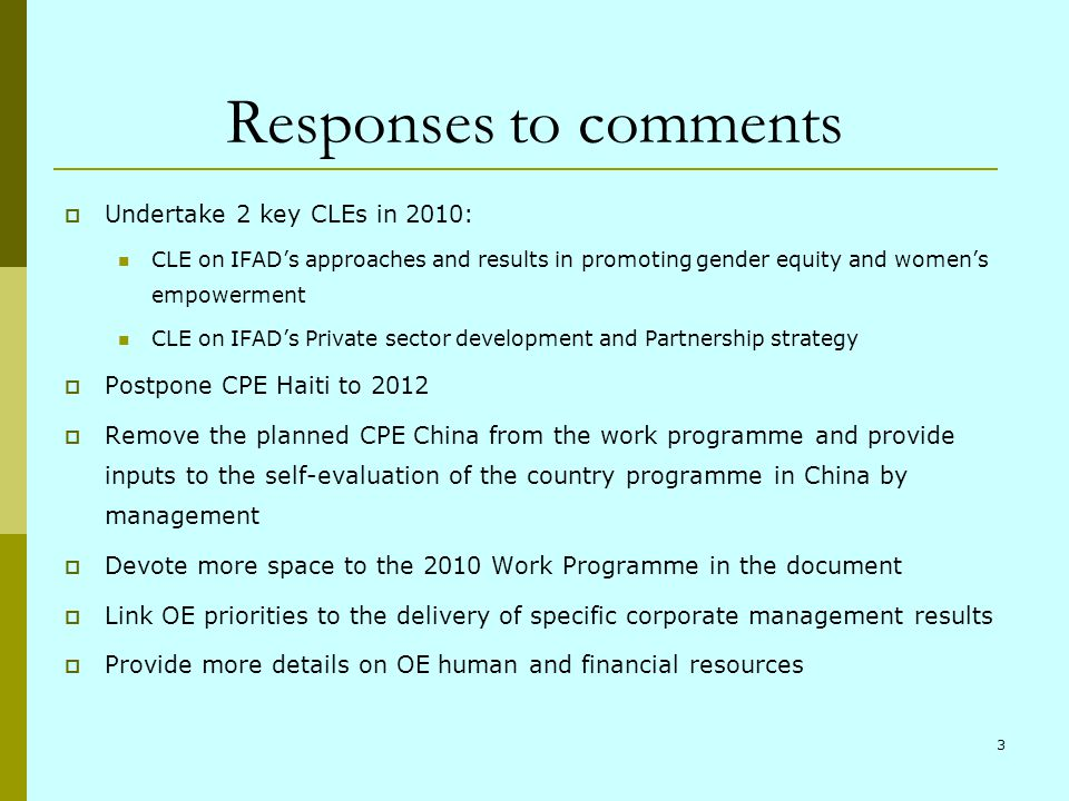 3 Responses to comments Undertake 2 key CLEs in 2010: CLE on IFADs approaches and results in promoting gender equity and womens empowerment CLE on IFADs Private sector development and Partnership strategy Postpone CPE Haiti to 2012 Remove the planned CPE China from the work programme and provide inputs to the self-evaluation of the country programme in China by management Devote more space to the 2010 Work Programme in the document Link OE priorities to the delivery of specific corporate management results Provide more details on OE human and financial resources