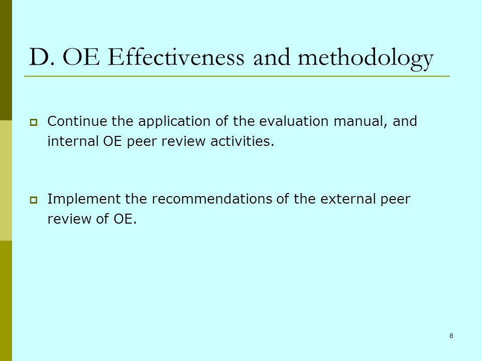 8 D. OE Effectiveness and methodology Continue the application of the evaluation manual, and internal OE peer review activities. Implement the recomme