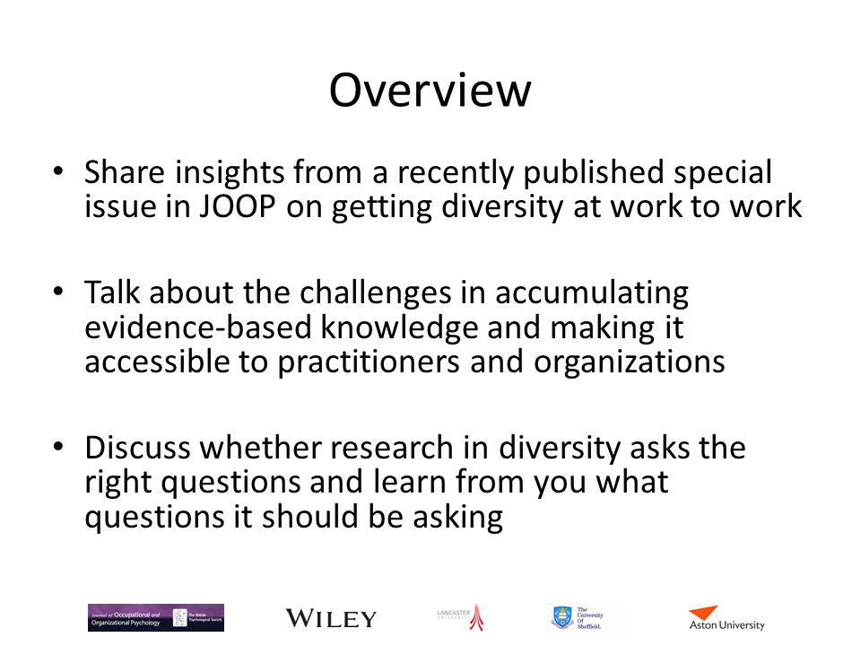 Overview Share insights from a recently published special issue in JOOP on getting diversity at work to work Talk about the challenges in accumulating evidence-based knowledge and making it accessible to practitioners and organizations Discuss whether research in diversity asks the right questions and learn from you what questions it should be asking