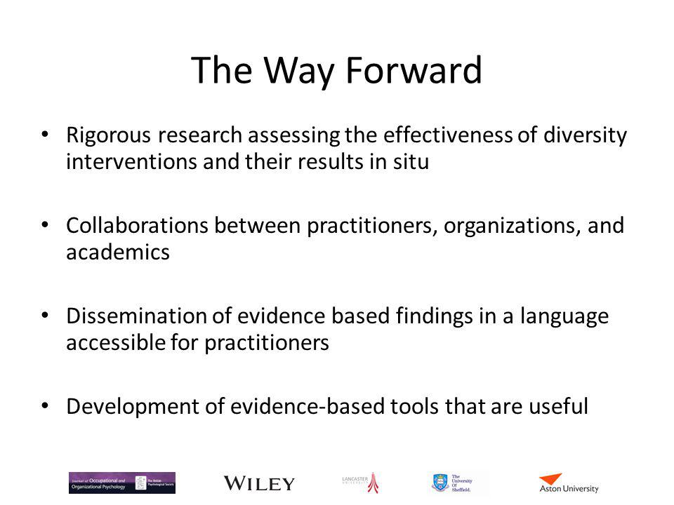 The Way Forward Rigorous research assessing the effectiveness of diversity interventions and their results in situ Collaborations between practitioners, organizations, and academics Dissemination of evidence based findings in a language accessible for practitioners Development of evidence-based tools that are useful