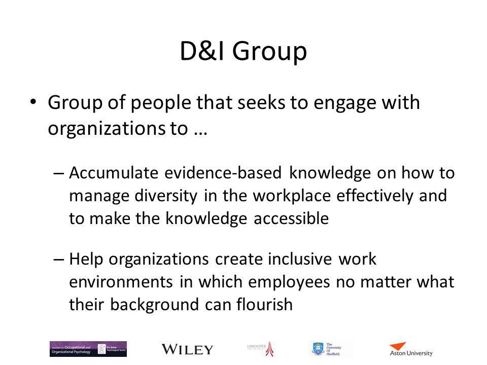 D&I Group Group of people that seeks to engage with organizations to … – Accumulate evidence-based knowledge on how to manage diversity in the workpla