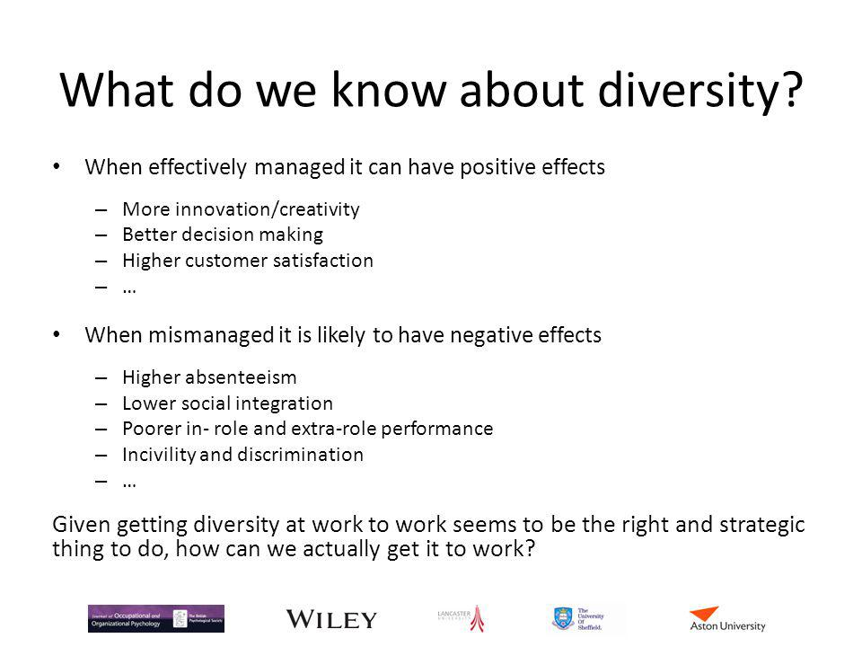 What do we know about diversity? When effectively managed it can have positive effects – More innovation/creativity – Better decision making – Higher