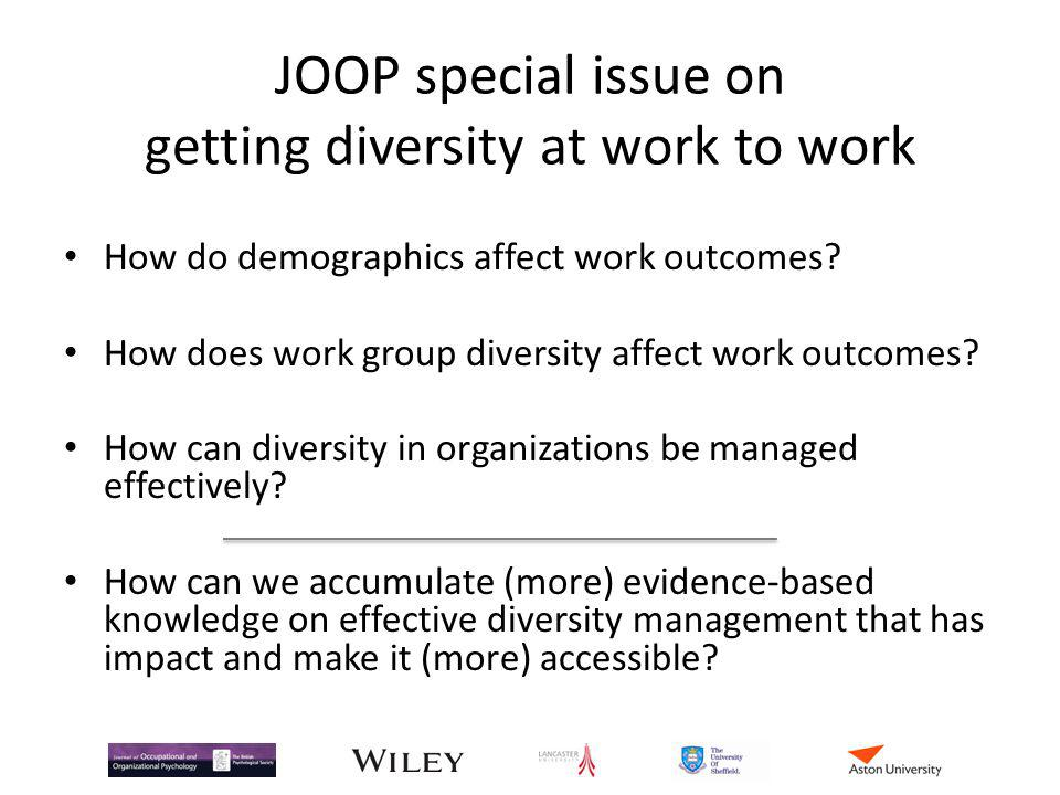 JOOP special issue on getting diversity at work to work How do demographics affect work outcomes? How does work group diversity affect work outcomes?