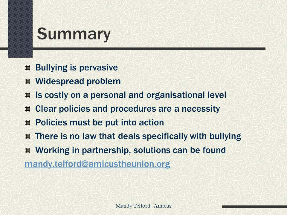 Mandy Telford - Amicus Summary Bullying is pervasive Widespread problem Is costly on a personal and organisational level Clear policies and procedures are a necessity Policies must be put into action There is no law that deals specifically with bullying Working in partnership, solutions can be found mandy.telford@amicustheunion.org