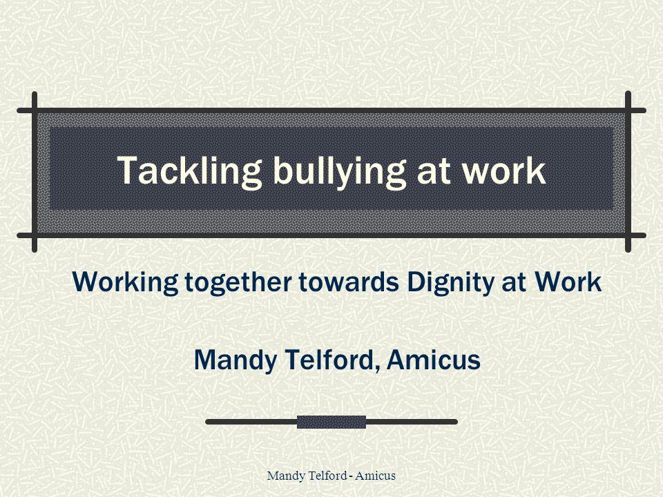 Mandy Telford - Amicus Tackling bullying at work Working together towards Dignity at Work Mandy Telford, Amicus