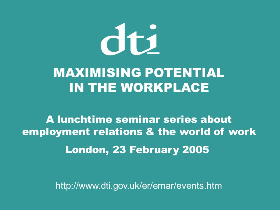 MAXIMISING POTENTIAL IN THE WORKPLACE A lunchtime seminar series about employment relations & the world of work London, 23 February 2005 http://www.dti.gov.uk/er/emar/events.htm