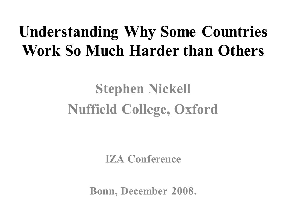 Understanding Why Some Countries Work So Much Harder than Others Stephen Nickell Nuffield College, Oxford IZA Conference Bonn, December 2008.