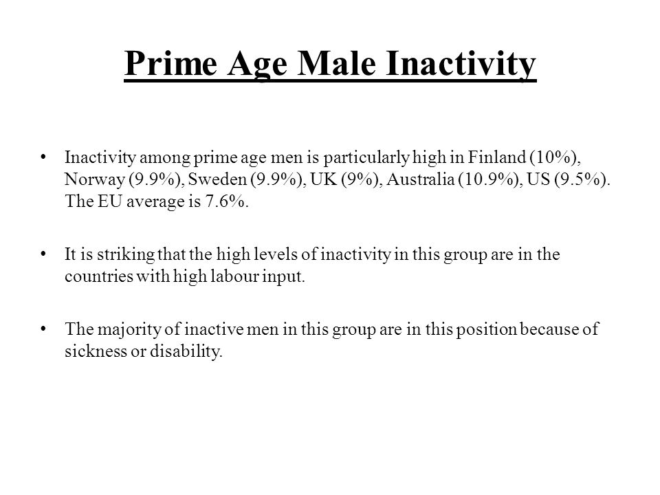 Prime Age Male Inactivity Inactivity among prime age men is particularly high in Finland (10%), Norway (9.9%), Sweden (9.9%), UK (9%), Australia (10.9%), US (9.5%).