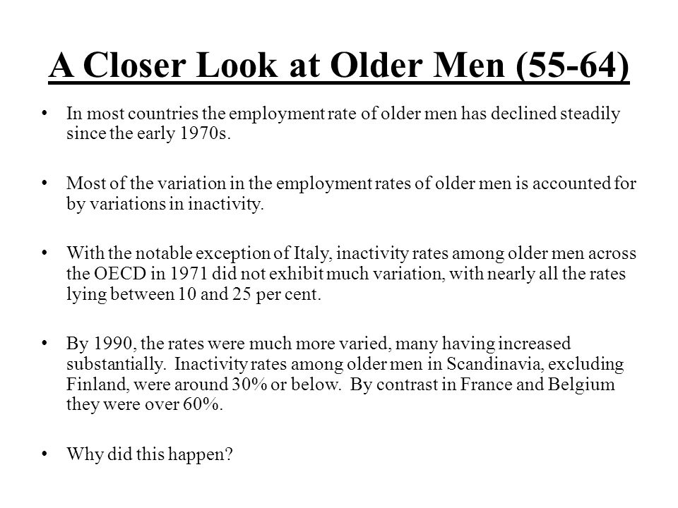 A Closer Look at Older Men (55-64) In most countries the employment rate of older men has declined steadily since the early 1970s.