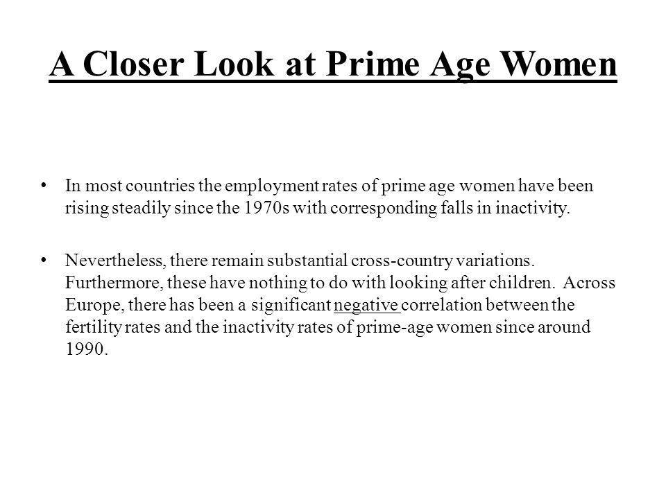 A Closer Look at Prime Age Women In most countries the employment rates of prime age women have been rising steadily since the 1970s with corresponding falls in inactivity.